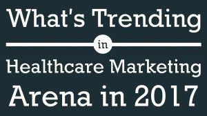 whats trending in healthcare marketing arena in 2017 let us explore