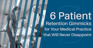 6 Patient Retention Gimmicks for Your Medical Practice that Will Never Disappoint