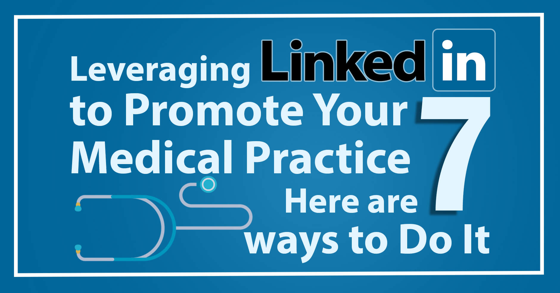 Leveraging LinkedIn to Promote Your Medical Practice – Here are 7 ways to Do It