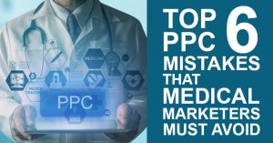 Top 6 PPC Mistakes that Medical Marketers Must Avoid