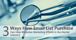 3 Ways How Email List Purchase Can Help Monetize Marketing Efforts in the Dental Industry