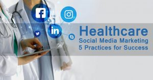 Healthcare Social Media Marketing – 5 Practices for Success