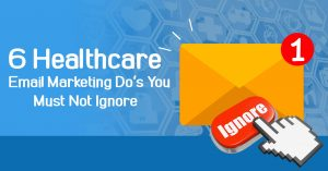 6 Healthcare Email Marketing Do's You Must Not Ignore