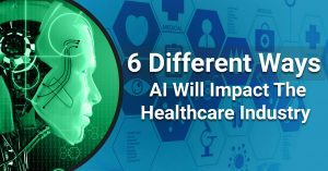 6 Different Ways AI will impact the Healthcare Industry