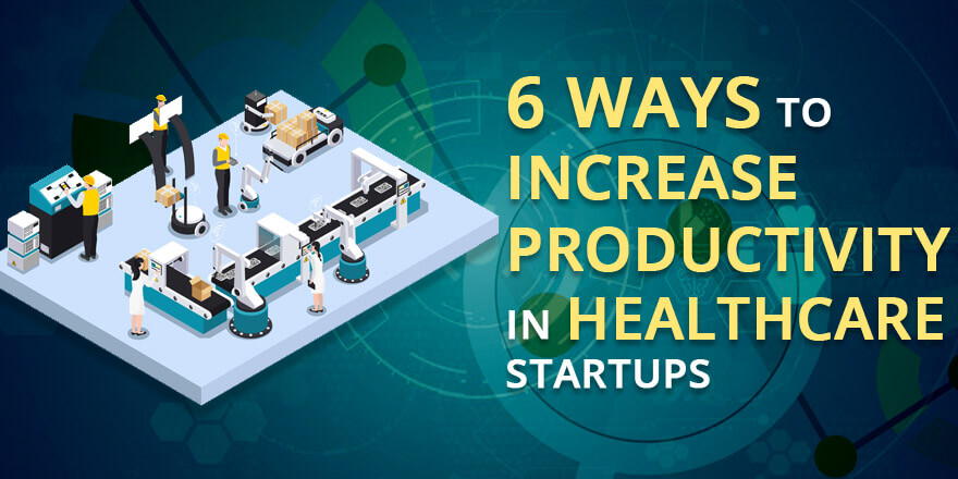 6 Ways to Increase Productivity in Healthcare Start-Ups