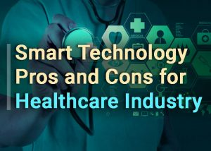 Smart Technology Pros and Cons for Healthcare Industry