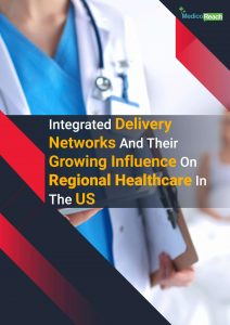 Integrated Delivery Networks and their Growing Influence on Regional Healthcare in the US